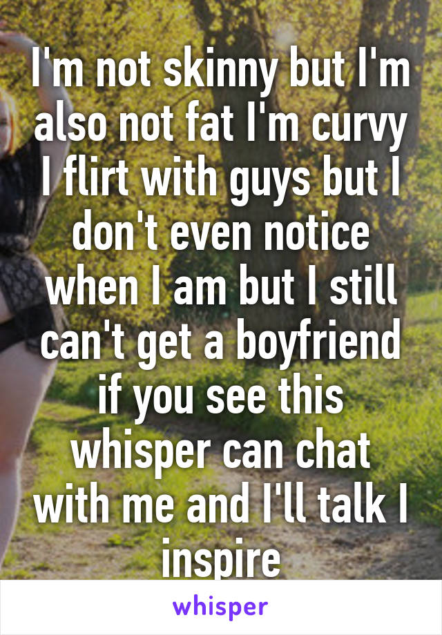 I'm not skinny but I'm also not fat I'm curvy I flirt with guys but I don't even notice when I am but I still can't get a boyfriend if you see this whisper can chat with me and I'll talk I inspire