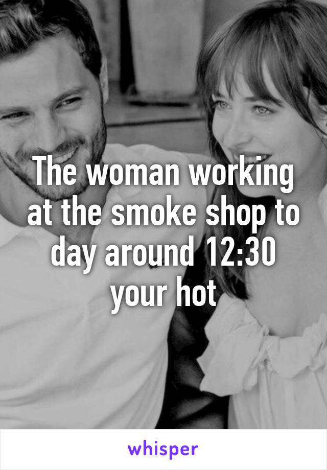 The woman working at the smoke shop to day around 12:30 your hot