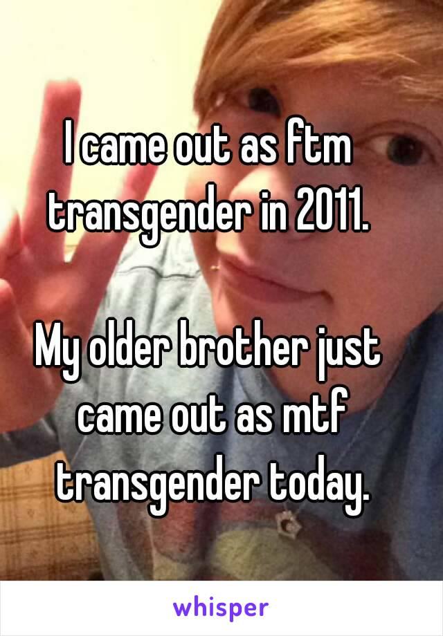 I came out as ftm transgender in 2011.   My older brother just came out as mtf transgender today.