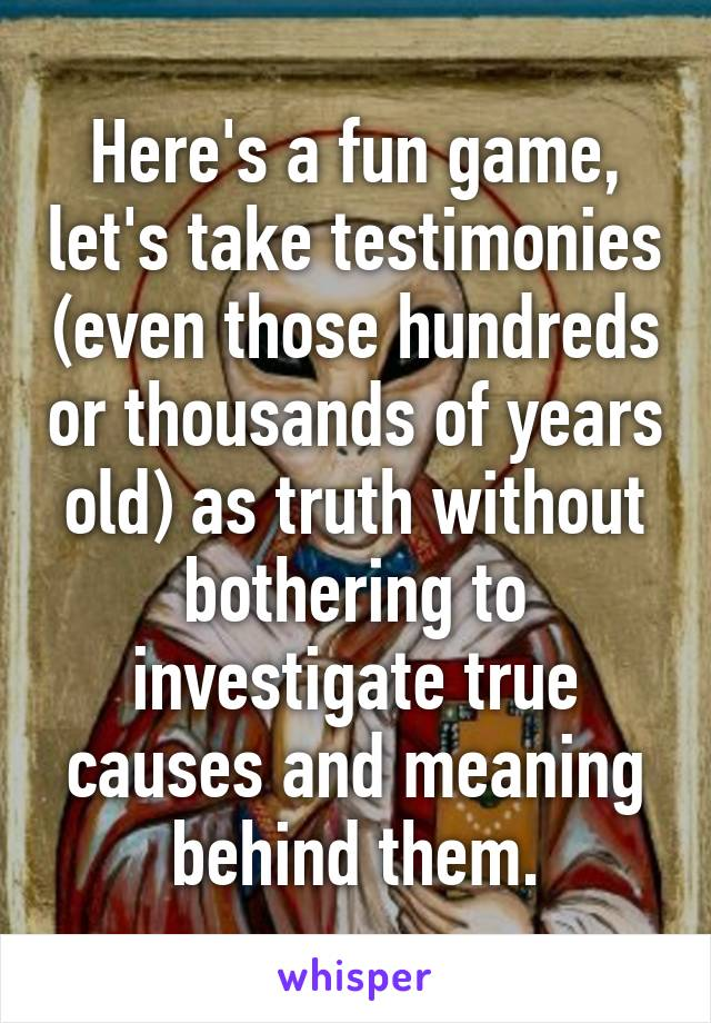 Here's a fun game, let's take testimonies (even those hundreds or thousands of years old) as truth without bothering to investigate true causes and meaning behind them.