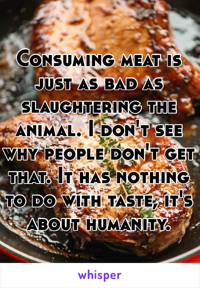 Consuming meat is just as bad as slaughtering the animal. I don't see why people don't get that. It has nothing to do with taste, it's about humanity.