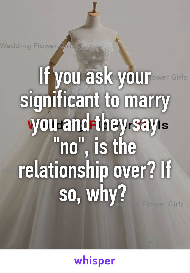 "If you ask your significant to marry you and they say ""no"", is the relationship over? If so, why?"