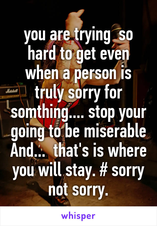 you are trying  so hard to get even when a person is truly sorry for somthing.... stop your going to be miserable And...  that's is where you will stay. # sorry not sorry.
