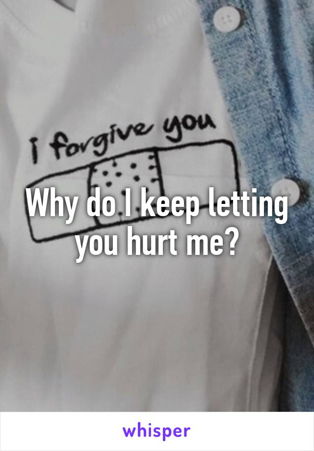 Why do I keep letting you hurt me?