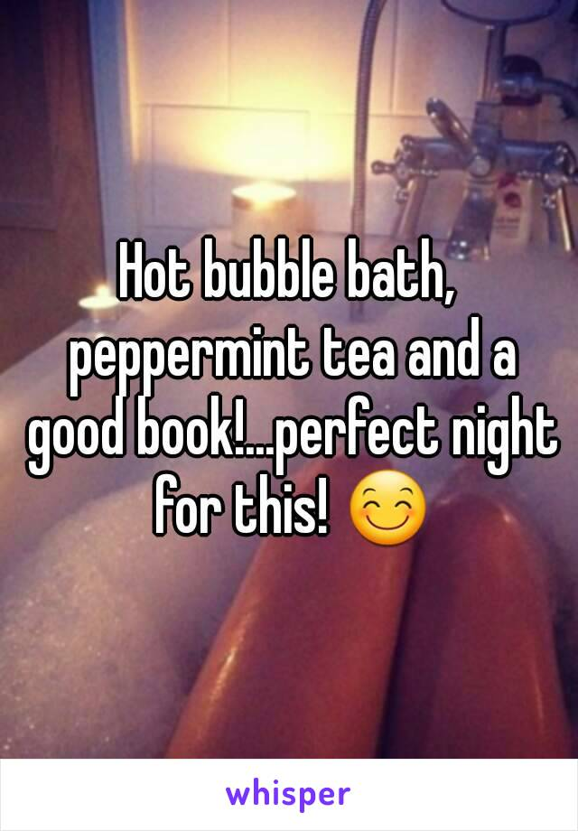 Hot bubble bath, peppermint tea and a good book!...perfect night for this! 😊