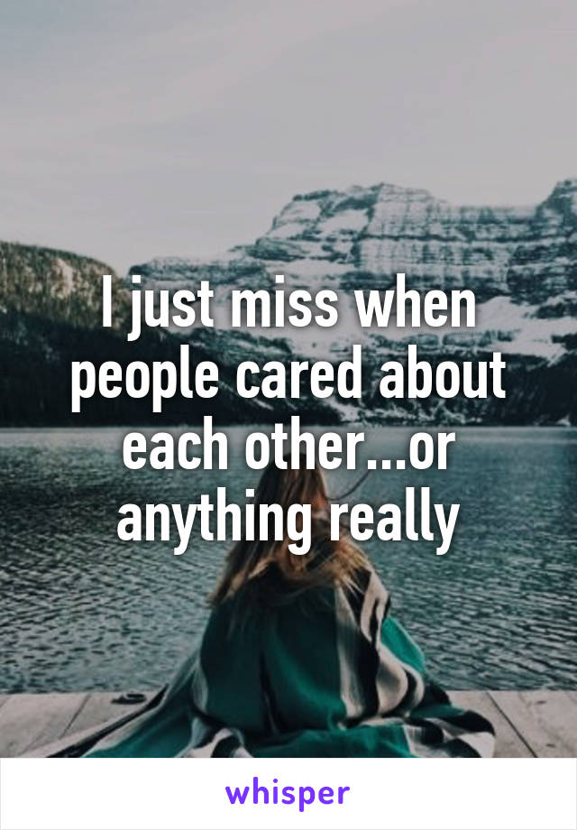 I just miss when people cared about each other...or anything really