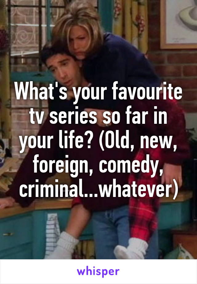 What's your favourite tv series so far in your life? (Old, new, foreign, comedy, criminal...whatever)