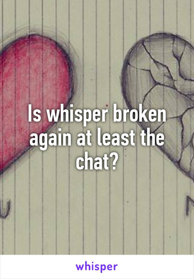 Is whisper broken again at least the chat?