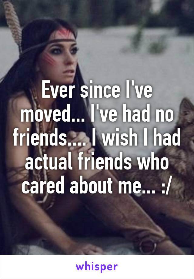 Ever since I've moved... I've had no friends.... I wish I had actual friends who cared about me... :/