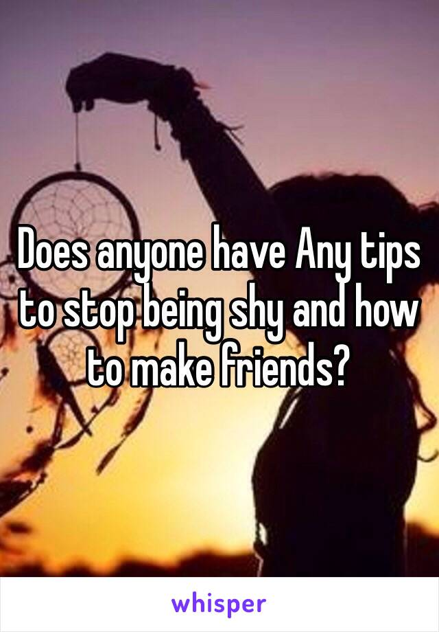 Does anyone have Any tips to stop being shy and how to make friends?