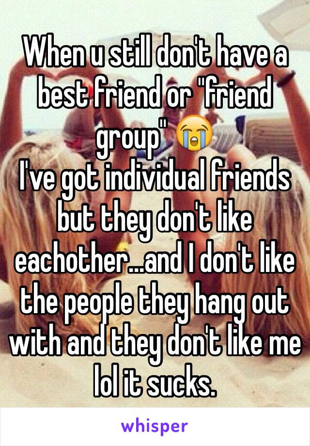 """When u still don't have a best friend or """"friend group"""" 😭 I've got individual friends but they don't like eachother...and I don't like the people they hang out with and they don't like me lol it sucks."""