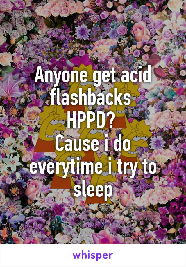 Anyone get acid flashbacks  HPPD?  Cause i do everytime i try to sleep