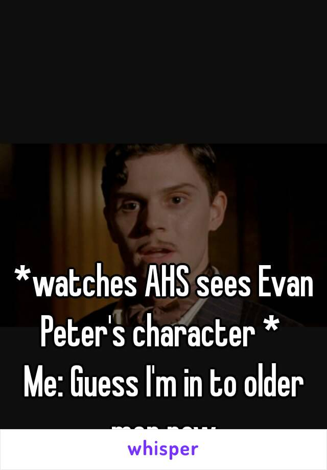 *watches AHS sees Evan Peter's character *   Me: Guess I'm in to older men now