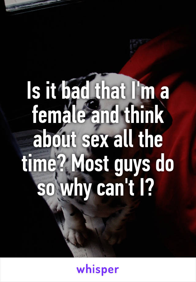 Is it bad that I'm a female and think about sex all the time? Most guys do so why can't I?