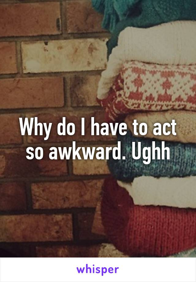 Why do I have to act so awkward. Ughh