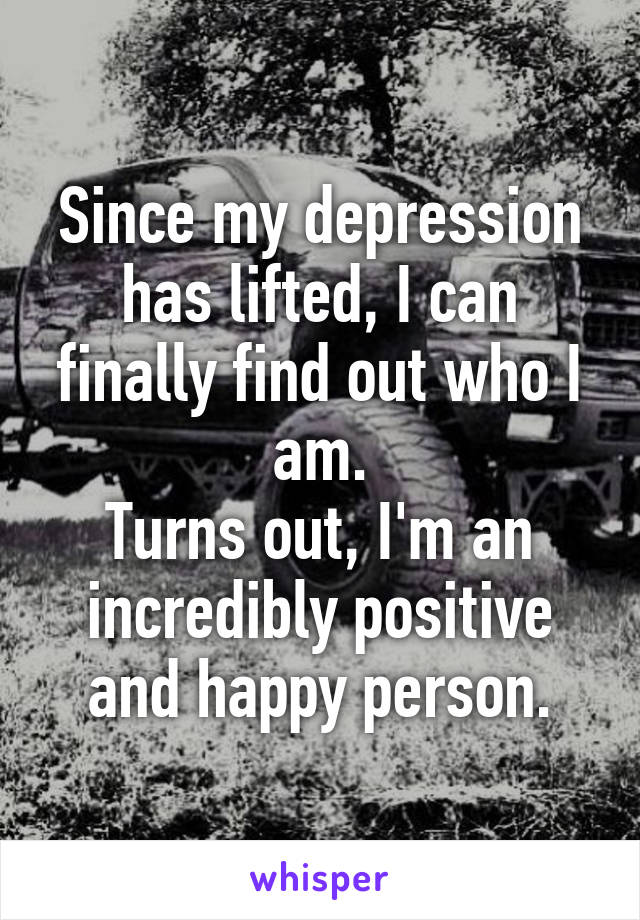 Since my depression has lifted, I can finally find out who I am. Turns out, I'm an incredibly positive and happy person.