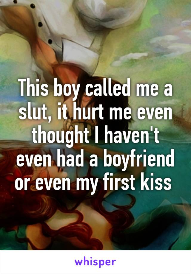 This boy called me a slut, it hurt me even thought I haven't even had a boyfriend or even my first kiss