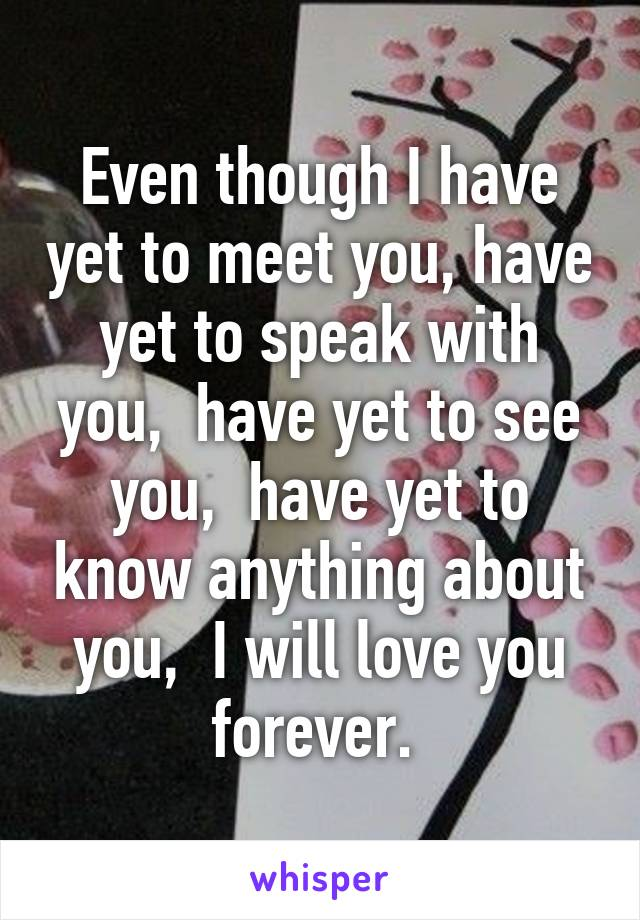 Even though I have yet to meet you, have yet to speak with you,  have yet to see you,  have yet to know anything about you,  I will love you forever.