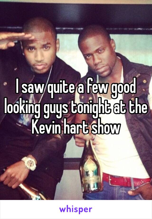I saw quite a few good looking guys tonight at the Kevin hart show