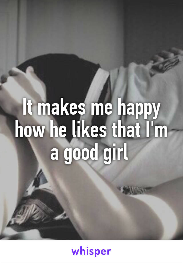 It makes me happy how he likes that I'm a good girl