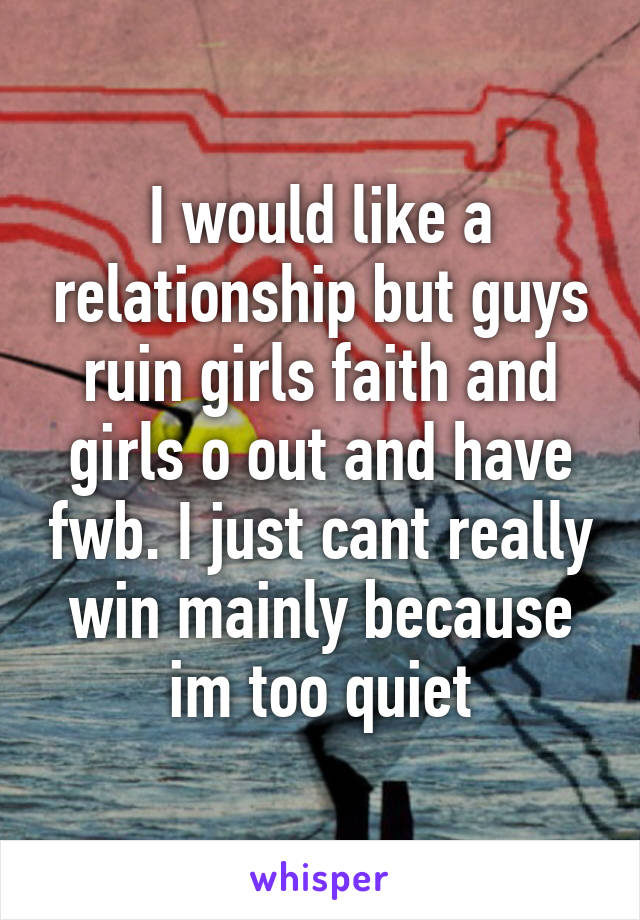 I would like a relationship but guys ruin girls faith and girls o out and have fwb. I just cant really win mainly because im too quiet