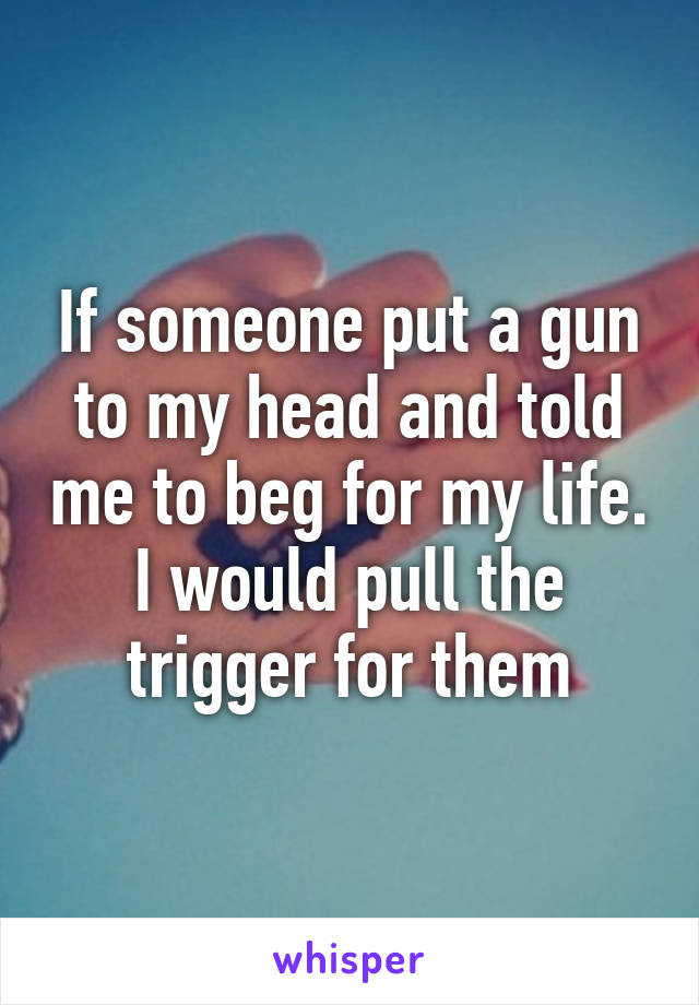 If someone put a gun to my head and told me to beg for my life. I would pull the trigger for them