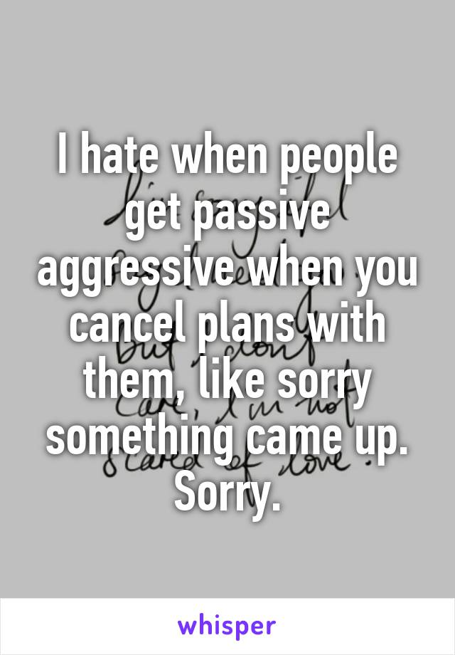 I hate when people get passive aggressive when you cancel plans with them, like sorry something came up. Sorry.