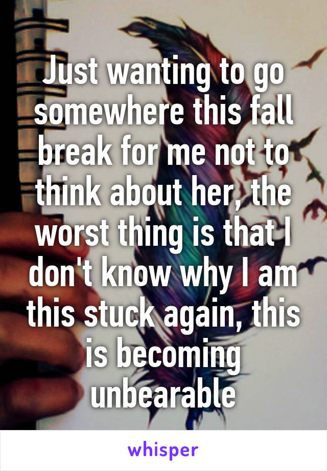 Just wanting to go somewhere this fall break for me not to think about her, the worst thing is that I don't know why I am this stuck again, this is becoming unbearable