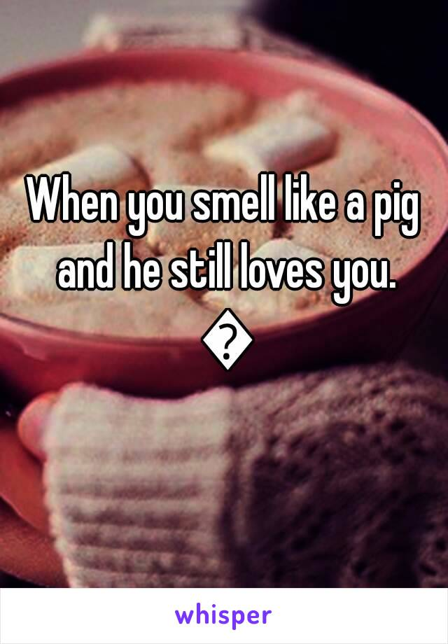When you smell like a pig and he still loves you. 💓