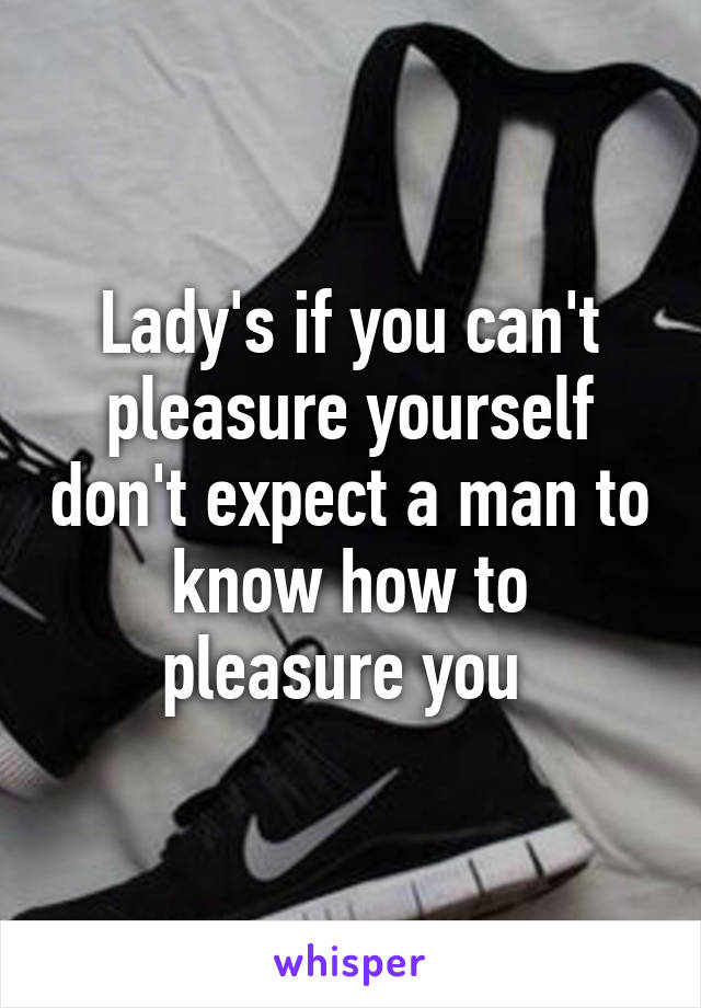 Lady's if you can't pleasure yourself don't expect a man to know how to pleasure you