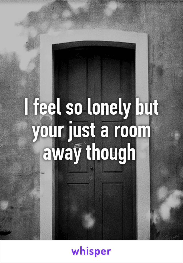 I feel so lonely but your just a room away though
