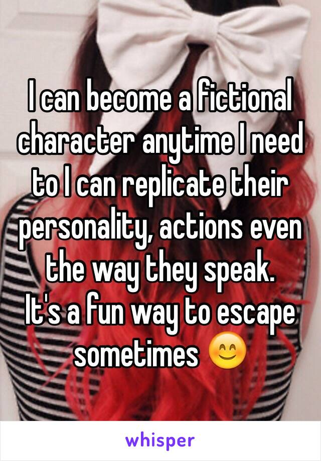 I can become a fictional character anytime I need to I can replicate their personality, actions even the way they speak. It's a fun way to escape sometimes 😊