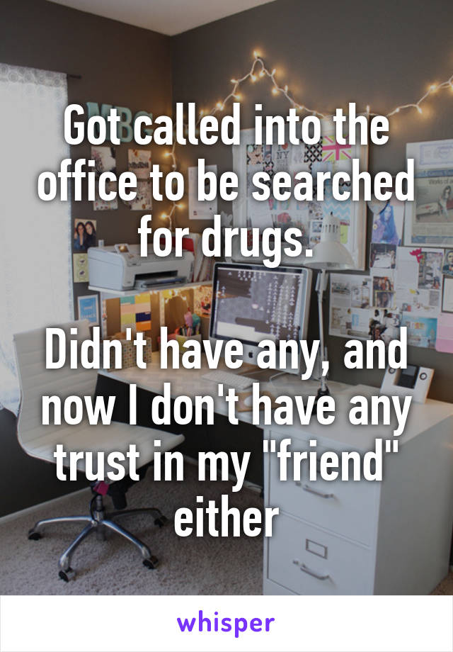 """Got called into the office to be searched for drugs.  Didn't have any, and now I don't have any trust in my """"friend"""" either"""
