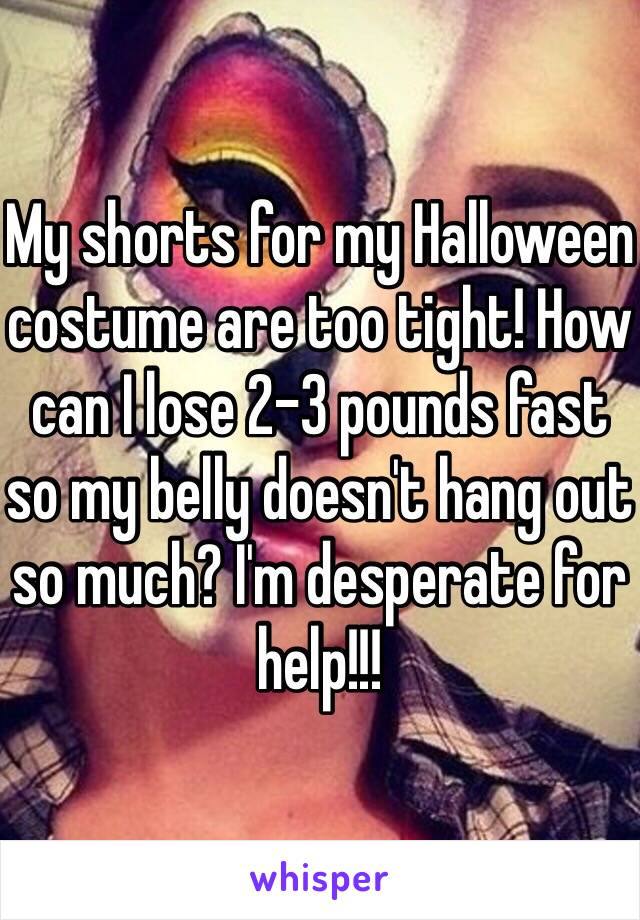 My shorts for my Halloween costume are too tight! How can I lose 2-3 pounds fast so my belly doesn't hang out so much? I'm desperate for help!!!