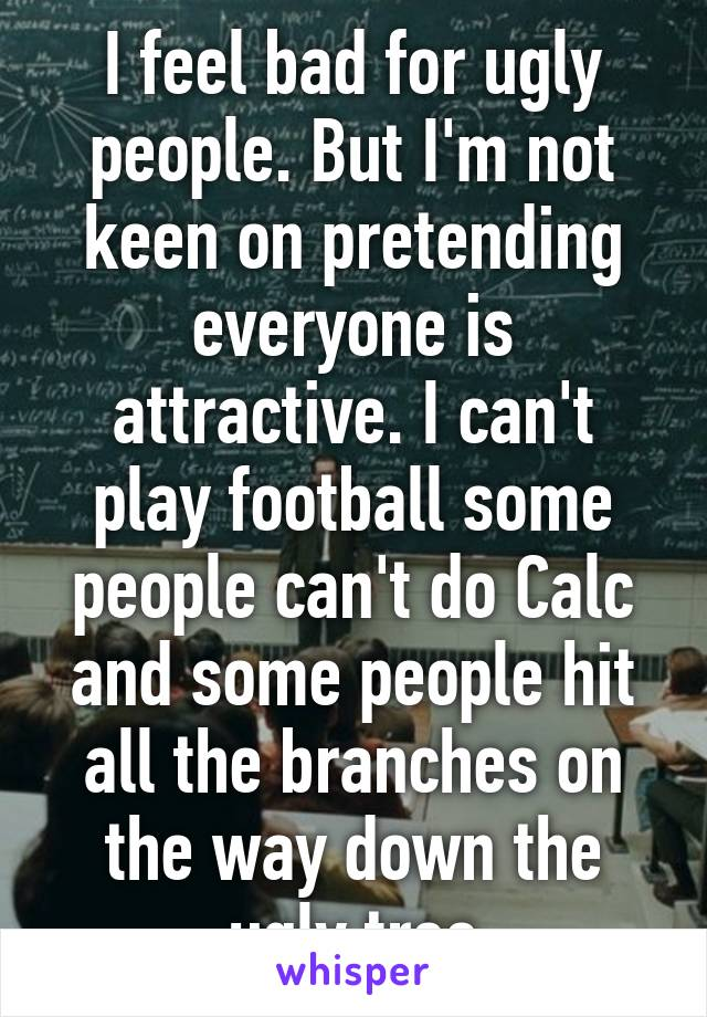 I feel bad for ugly people. But I'm not keen on pretending everyone is attractive. I can't play football some people can't do Calc and some people hit all the branches on the way down the ugly tree