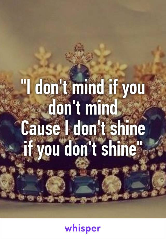 """I don't mind if you don't mind Cause I don't shine if you don't shine"""