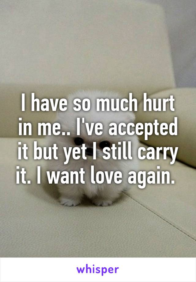 I have so much hurt in me.. I've accepted it but yet I still carry it. I want love again.