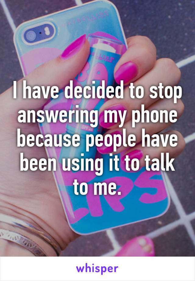 I have decided to stop answering my phone because people have been using it to talk to me.