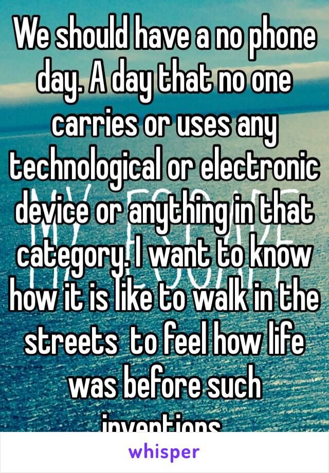 We should have a no phone day. A day that no one carries or uses any technological or electronic device or anything in that category. I want to know how it is like to walk in the streets  to feel how life was before such inventions.