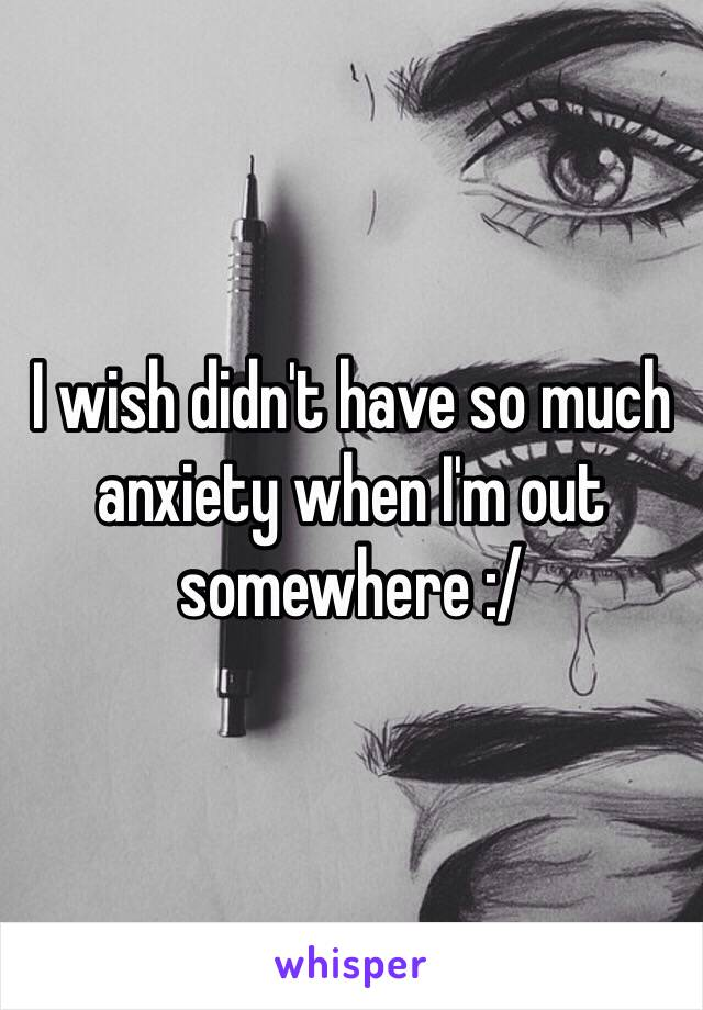 I wish didn't have so much anxiety when I'm out somewhere :/