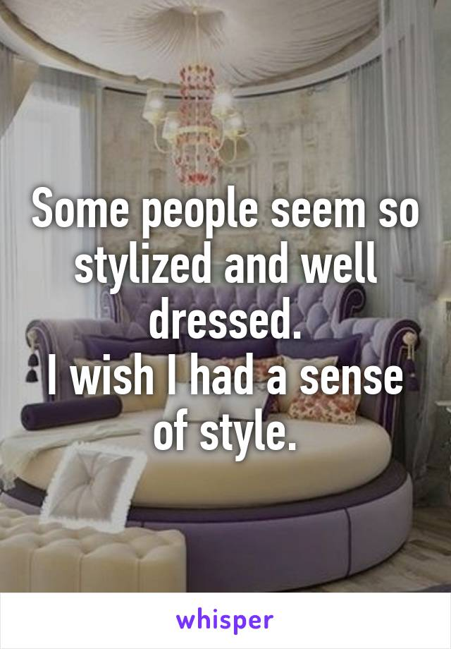 Some people seem so stylized and well dressed. I wish I had a sense of style.