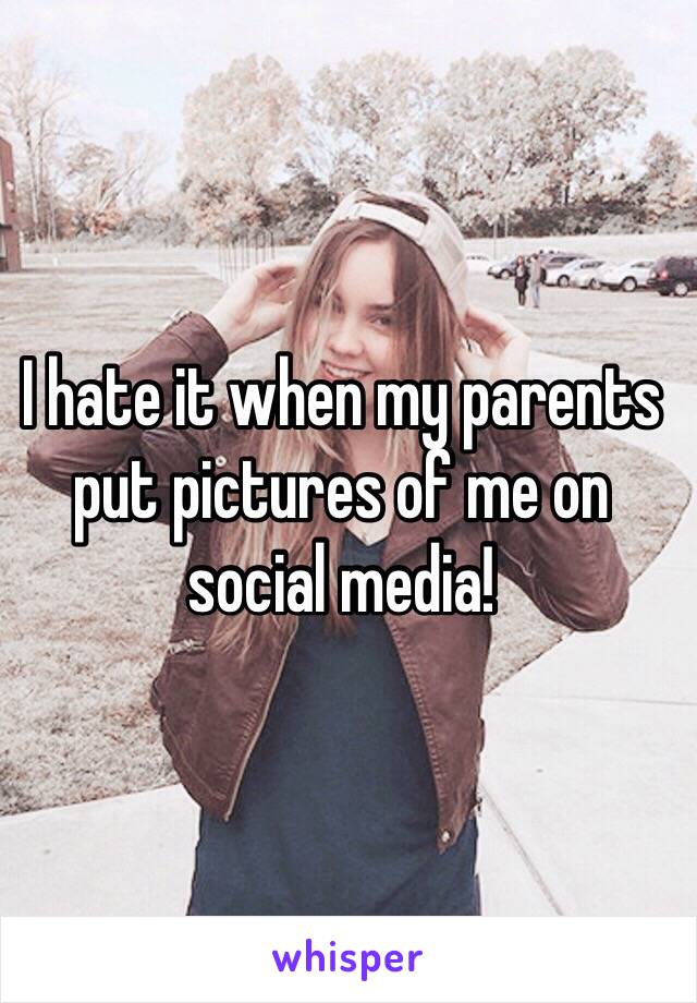 I hate it when my parents put pictures of me on social media!