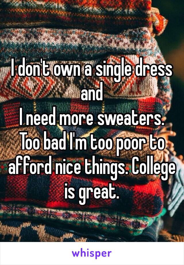 I don't own a single dress and  I need more sweaters.  Too bad I'm too poor to afford nice things. College is great.