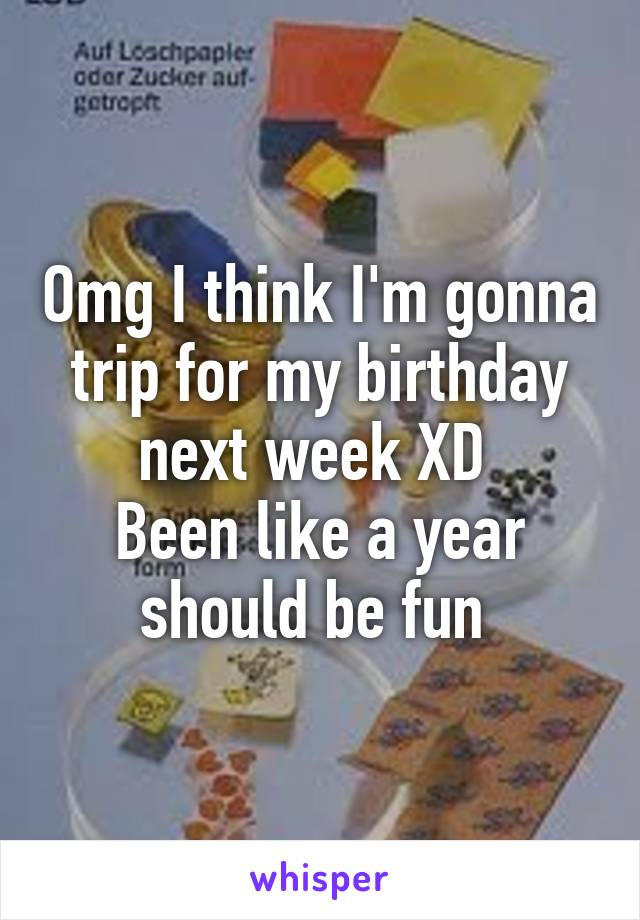 Omg I think I'm gonna trip for my birthday next week XD  Been like a year should be fun