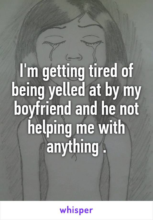 I'm getting tired of being yelled at by my boyfriend and he not helping me with anything .