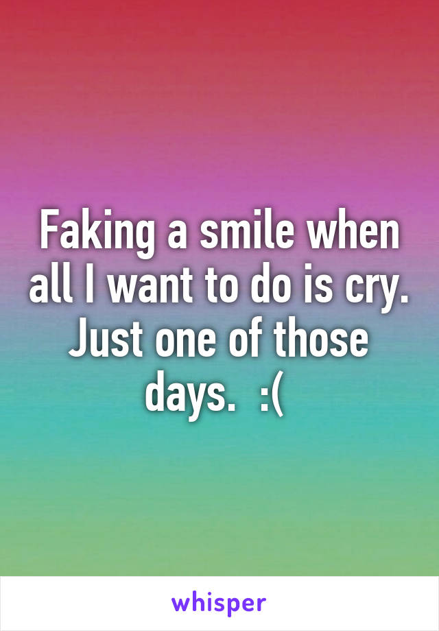 Faking a smile when all I want to do is cry. Just one of those days.  :(