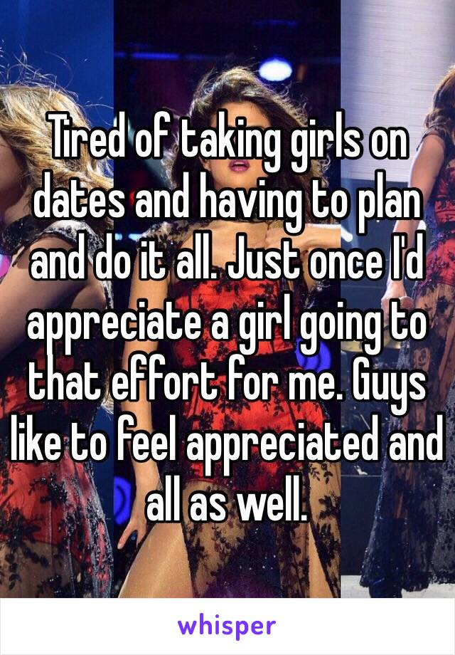 Tired of taking girls on dates and having to plan and do it all. Just once I'd appreciate a girl going to that effort for me. Guys like to feel appreciated and all as well.
