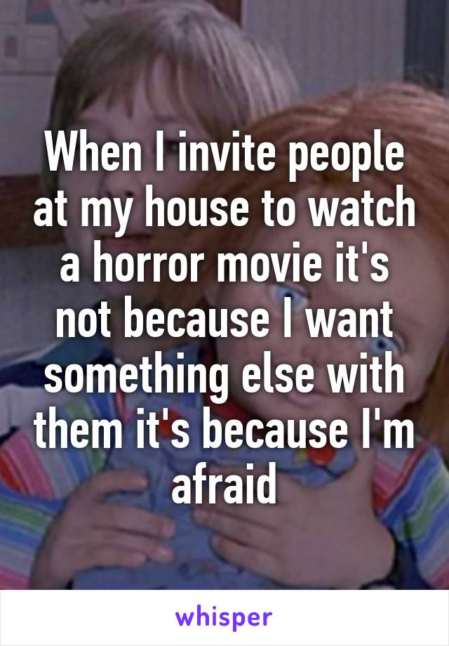 When I invite people at my house to watch a horror movie it's not because I want something else with them it's because I'm afraid