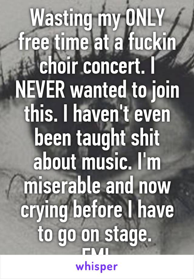 Wasting my ONLY free time at a fuckin choir concert. I NEVER wanted to join this. I haven't even been taught shit about music. I'm miserable and now crying before I have to go on stage.  FML