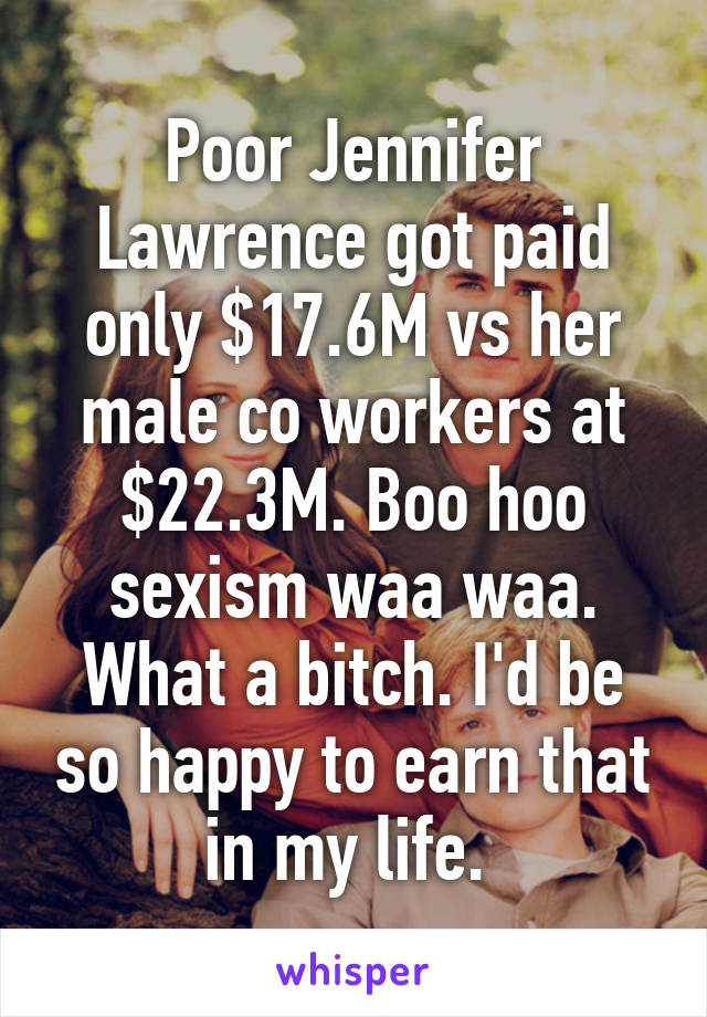 Poor Jennifer Lawrence got paid only $17.6M vs her male co workers at $22.3M. Boo hoo sexism waa waa. What a bitch. I'd be so happy to earn that in my life.